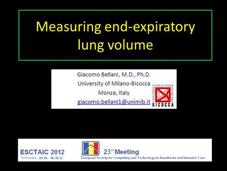 Measuring end-expiratory lung volume Giacomo Bellani, M.D., Ph.D. University of Milano-Bicocca Monza, Italy