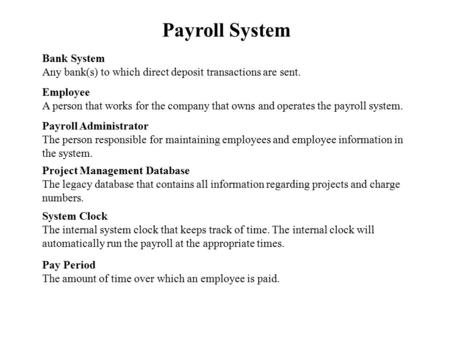 Payroll System Bank System Any bank(s) to which direct deposit transactions are sent. Employee A person that works for the company that owns and operates.