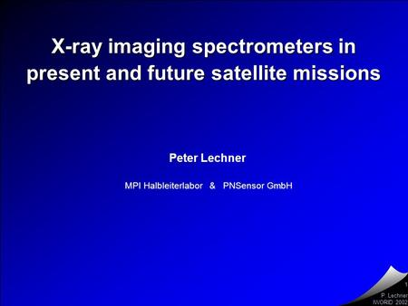 P. Lechner IWORID 2002 Peter Lechner MPI Halbleiterlabor & PNSensor GmbH 1 X-ray imaging spectrometers in present and future satellite missions.