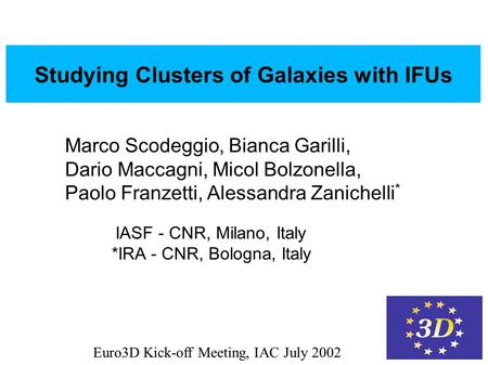 Euro3D Kick-off Meeting, IAC July 2002 Studying Galaxy Clusters with IFUs Studying Clusters of Galaxies with IFUs Marco Scodeggio, Bianca Garilli, Dario.