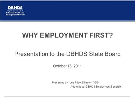 DBHDS Virginia Department of Behavioral Health and Developmental Services WHY EMPLOYMENT FIRST? Presentation to the DBHDS State Board October 13, 2011.
