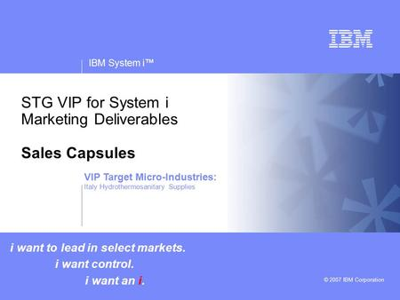 V v IBM System i™ © 2007 IBM Corporation STG VIP for System i Marketing Deliverables Sales Capsules i want to lead in select markets. i want control. i.