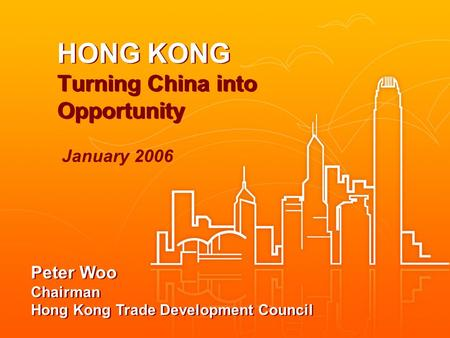 HONG KONG Turning China into Opportunity Peter Woo Chairman Hong Kong Trade Development Council January 2006.