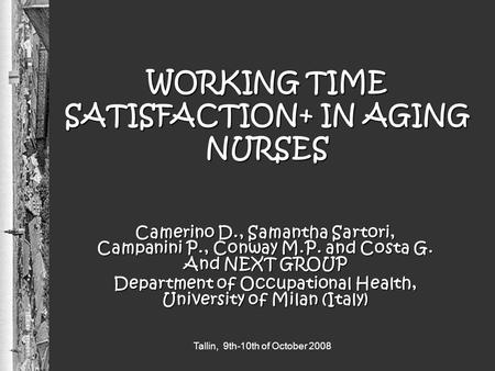 Tallin, 9th-10th of October 2008 WORKING TIME SATISFACTION+ IN AGING NURSES Camerino D., Samantha Sartori, Campanini P., Conway M.P. and Costa G. And NEXT.
