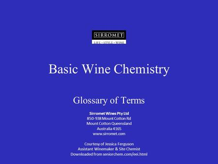 Basic Wine Chemistry Glossary of Terms Sirromet Wines Pty Ltd 850-938 Mount Cotton Rd Mount Cotton Queensland Australia 4165 www.sirromet.com Courtesy.