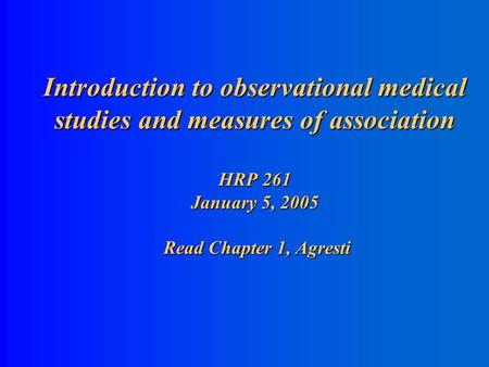 Introduction to observational medical studies and measures of association HRP 261 January 5, 2005 Read Chapter 1, Agresti.
