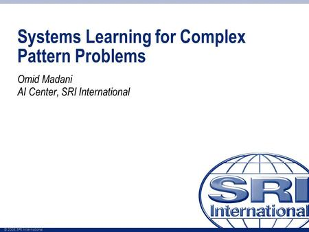 © 2008 SRI International Systems Learning for Complex Pattern Problems Omid Madani AI Center, SRI International.