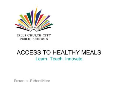 ACCESS TO HEALTHY MEALS Learn. Teach. Innovate Presenter: Richard Kane.