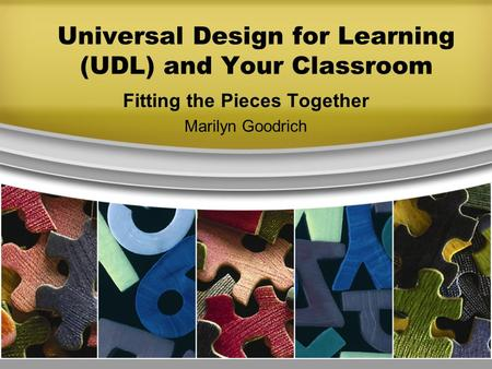 Universal Design for Learning (UDL) and Your Classroom Fitting the Pieces Together Marilyn Goodrich.