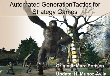 Machine Learning in Computer Games Automated GenerationTactics for Strategy Games Original: Marc Ponsen Update: H. Munoz-Avila.