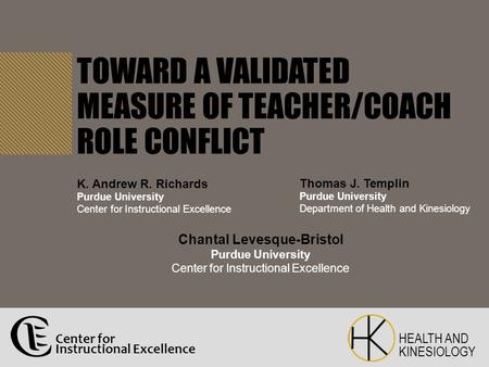 TOWARD A VALIDATED MEASURE OF TEACHER/COACH ROLE CONFLICT Thomas J. Templin Purdue University Department of Health and Kinesiology Chantal Levesque-Bristol.
