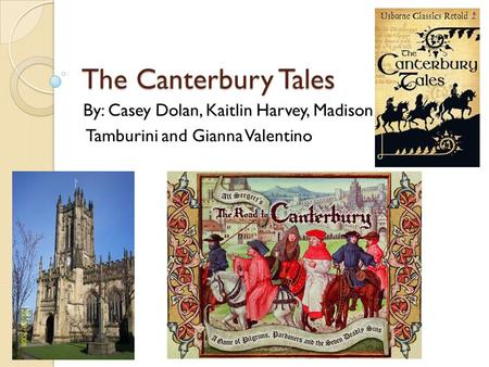 The Canterbury Tales By: Casey Dolan, Kaitlin Harvey, Madison Tamburini and Gianna Valentino.