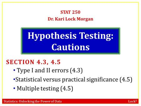 Statistics: Unlocking the Power of Data Lock 5 Hypothesis Testing: Cautions STAT 250 Dr. Kari Lock Morgan SECTION 4.3, 4.5 Type I and II errors (4.3) Statistical.