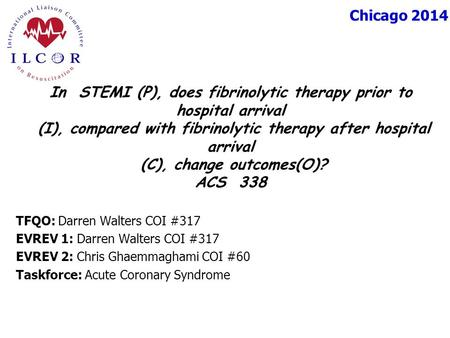 Chicago 2014 TFQO: Darren Walters COI #317 EVREV 1: Darren Walters COI #317 EVREV 2: Chris Ghaemmaghami COI #60 Taskforce: Acute Coronary Syndrome In STEMI.