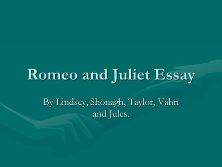 Romeo and Juliet Essay By Lindsey, Shonagh, Taylor, Vahri and Jules.