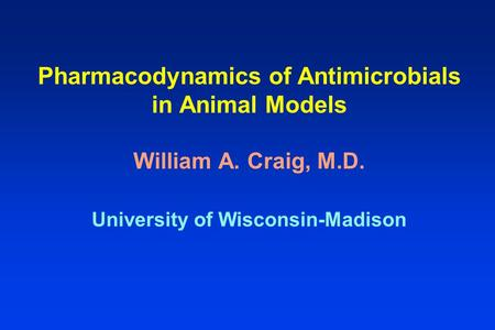 Pharmacodynamics of Antimicrobials in Animal Models William A. Craig, M.D. University of Wisconsin-Madison.
