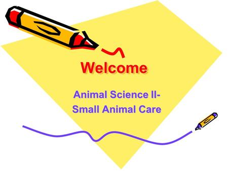 WelcomeWelcome Animal Science II- Small Animal Care.