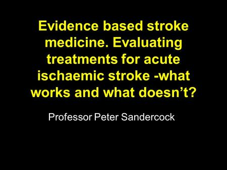 Evidence based stroke medicine. Evaluating treatments for acute ischaemic stroke -what works and what doesn't? Professor Peter Sandercock.