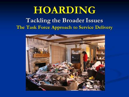 HOARDING Tackling the Broader Issues The Task Force Approach to Service Delivery.
