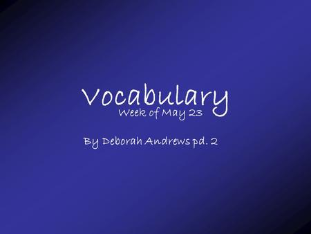 Vocabulary Week of May 23 By Deborah Andrews pd. 2.