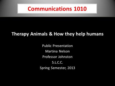 Communications 1010 Therapy Animals & How they help humans Public Presentation Martina Nelson Professor Johnston S.L.C.C. Spring Semester, 2013.
