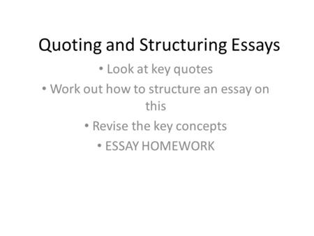 Quoting and Structuring Essays Look at key quotes Work out how to structure an essay on this Revise the key concepts ESSAY HOMEWORK.