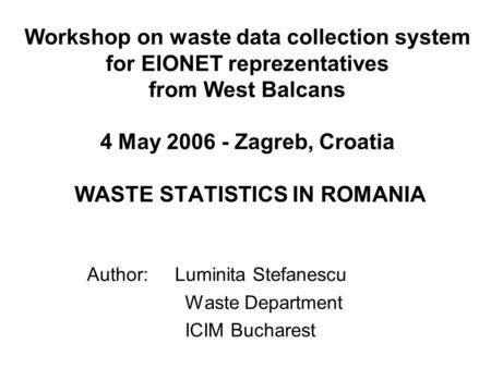 Workshop on waste data collection system for EIONET reprezentatives from West Balcans 4 May 2006 - Zagreb, Croatia WASTE STATISTICS IN ROMANIA Author: