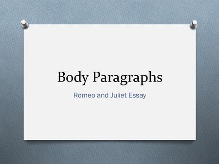 Body Paragraphs Romeo and Juliet Essay. Set-up O One Sentence that provides context of evidence O Where, when, how does the evidence appear in the story.