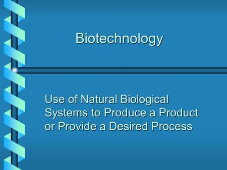 Biotechnology Use of Natural Biological Systems to Produce a Product or Provide a Desired Process.