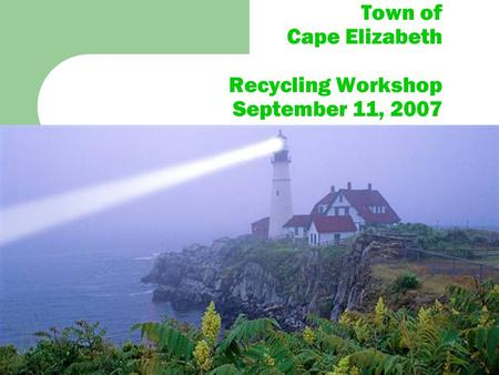 Town of Cape Elizabeth Recycling Workshop September 11, 2007.