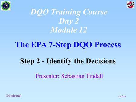 1 of 40 The EPA 7-Step DQO Process Step 2 - Identify the Decisions Presenter: Sebastian Tindall (30 minutes) DQO Training Course Day 2 Module 12.