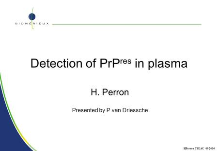 1 HPerron TSEAC 09 2006 Detection of PrP res in plasma H. Perron Presented by P van Driessche.