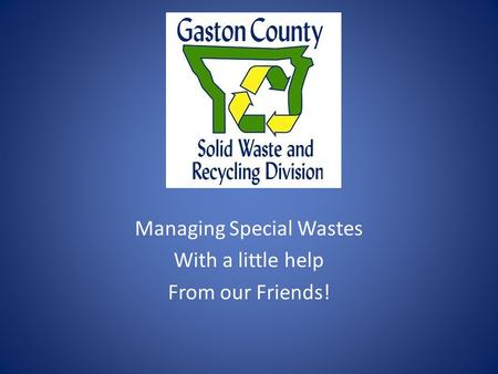 Managing Special Wastes With a little help From our Friends!