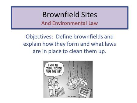 Brownfield Sites And Environmental Law Objectives: Define brownfields and explain how they form and what laws are in place to clean them up.