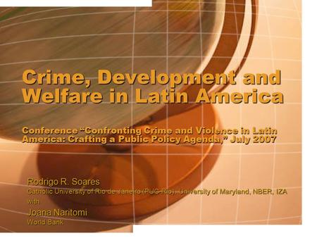 "Crime, Development and Welfare in Latin America Conference ""Confronting Crime and Violence in Latin America: Crafting a Public Policy Agenda,"" July 2007."