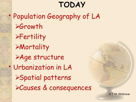 © T. M. Whitmore TODAY Population Geography of LA  Growth  Fertility  Mortality  Age structure Urbanization in LA  Spatial patterns  Causes & consequences.