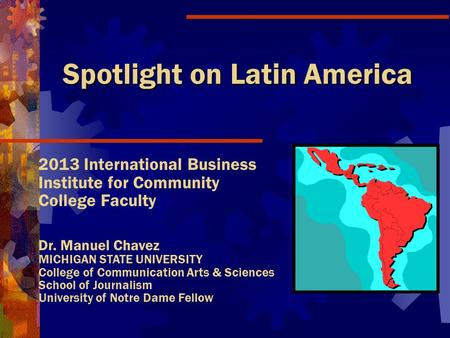 Spotlight on Latin America 2013 International Business Institute for Community College Faculty Dr. Manuel Chavez MICHIGAN STATE UNIVERSITY College of.