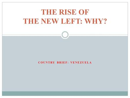 COUNTRY BRIEF: VENEZUELA THE RISE OF THE NEW LEFT: WHY?
