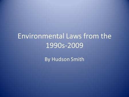 Environmental Laws from the 1990s-2009 By Hudson Smith.
