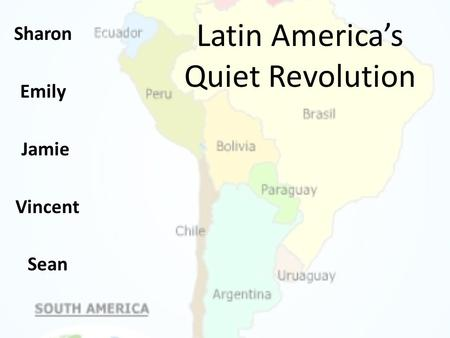 Latin America's Quiet Revolution Sharon Emily Jamie Vincent Sean.