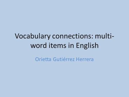 Vocabulary connections: multi- word items in English Orietta Gutiérrez Herrera.