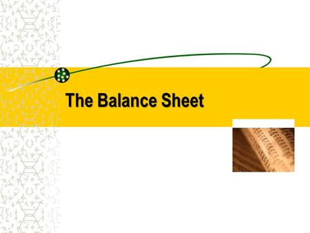 The Balance Sheet. Elements of a Balance Sheet A balance sheet, also called the statement of financial position, lists: Assets Liabilities Owners Equity.