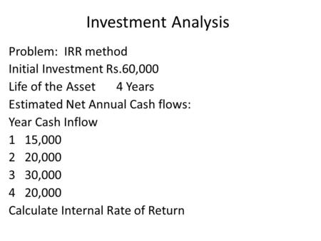 Investment Analysis Problem: IRR method Initial Investment Rs.60,000 Life of the Asset 4 Years Estimated Net Annual Cash flows: Year Cash Inflow 115,000.