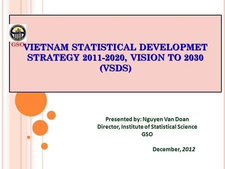VIETNAM STATISTICAL DEVELOPMET STRATEGY 2011-2020, VISION TO 2030 (VSDS) Presented by: Nguyen Van Doan Director, Institute of Statistical Science GSO December,