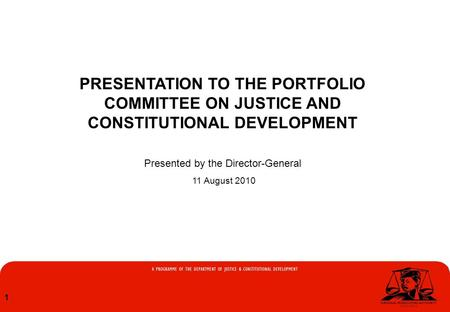 1 PRESENTATION TO THE PORTFOLIO COMMITTEE ON JUSTICE AND CONSTITUTIONAL DEVELOPMENT Presented by the Director-General 11 August 2010.