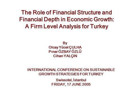 The Role of Financial Structure and Financial Depth in Economic Growth: A Firm Level Analysis for Turkey By Olcay Yücel ÇULHA Pınar ÖZBAY ÖZLÜ Cihan YALÇIN.