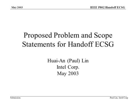 IEEE P802 Handoff ECSG Submission May 2003 Paul Lin, Intel Corp Proposed Problem and Scope Statements for Handoff ECSG Huai-An (Paul) Lin Intel Corp. May.