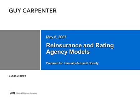 Prepared for: Casualty Actuarial Society Reinsurance and Rating Agency Models May 8, 2007 Susan Witcraft.