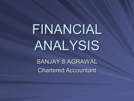 FINANCIAL ANALYSIS SANJAY S AGRAWAL Chartered Accountant.