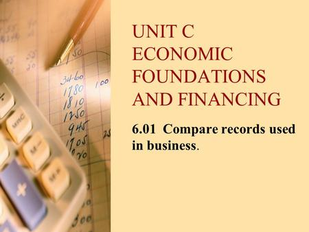 UNIT C ECONOMIC FOUNDATIONS AND FINANCING 6.01 Compare records used in business.
